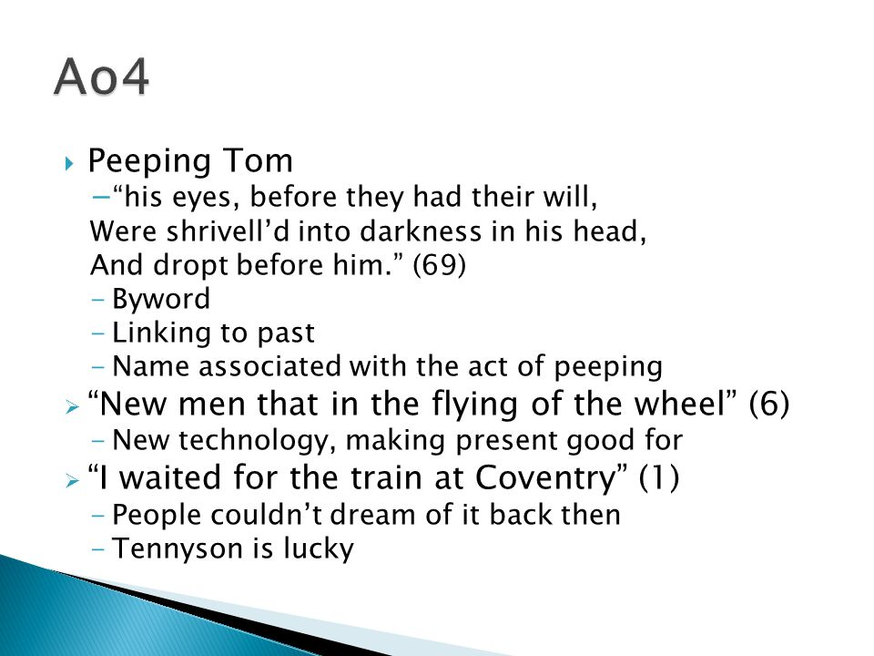  Peeping Tom − his eyes, before they had their will, Were shrivell'd into darkness in his head, And dropt before him. (69) -Byword -Linking to past -Name associated with the act of peeping  New men that in the flying of the wheel (6) -New technology, making present good for  I waited for the train at Coventry (1) -People couldn't dream of it back then -Tennyson is lucky
