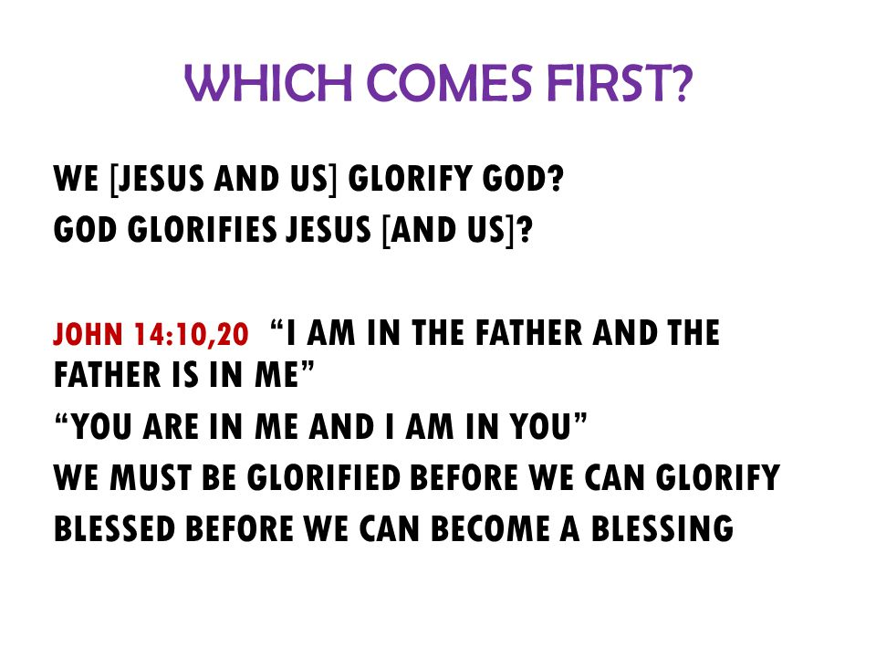 WHICH COMES FIRST. WE [JESUS AND US] GLORIFY GOD.