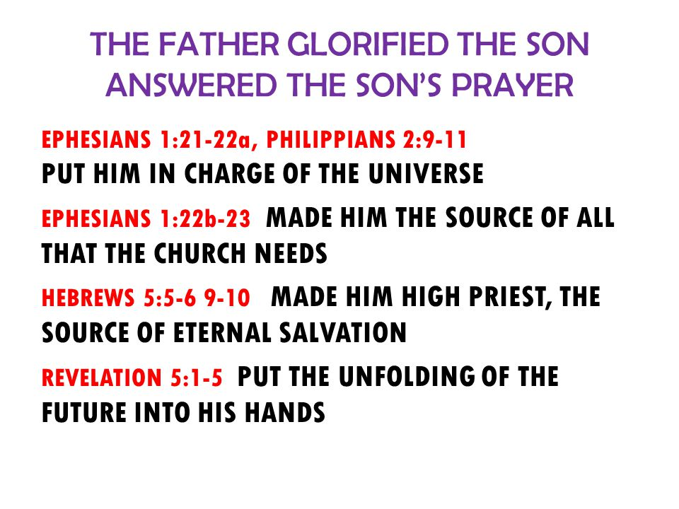 THE FATHER GLORIFIED THE SON ANSWERED THE SON'S PRAYER EPHESIANS 1:21-22a, PHILIPPIANS 2:9-11 PUT HIM IN CHARGE OF THE UNIVERSE EPHESIANS 1:22b-23 MADE HIM THE SOURCE OF ALL THAT THE CHURCH NEEDS HEBREWS 5:5-6 9-10 MADE HIM HIGH PRIEST, THE SOURCE OF ETERNAL SALVATION REVELATION 5:1-5 PUT THE UNFOLDING OF THE FUTURE INTO HIS HANDS