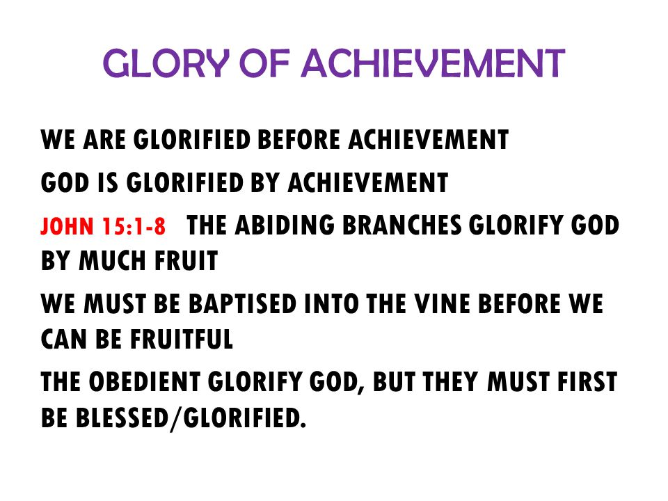 GLORY OF ACHIEVEMENT WE ARE GLORIFIED BEFORE ACHIEVEMENT GOD IS GLORIFIED BY ACHIEVEMENT JOHN 15:1-8 THE ABIDING BRANCHES GLORIFY GOD BY MUCH FRUIT WE MUST BE BAPTISED INTO THE VINE BEFORE WE CAN BE FRUITFUL THE OBEDIENT GLORIFY GOD, BUT THEY MUST FIRST BE BLESSED/GLORIFIED.