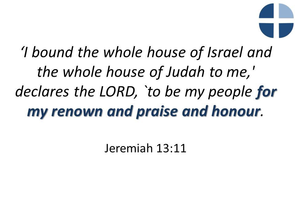 for my renown and praise and honour 'I bound the whole house of Israel and the whole house of Judah to me,' declares the LORD, `to be my people for my
