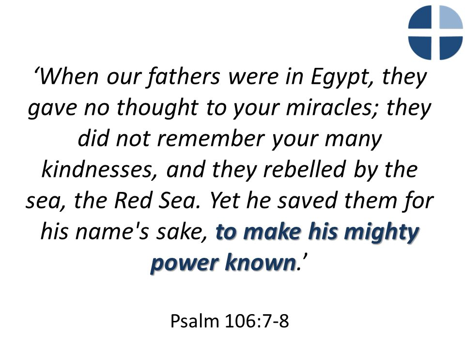 to make his mighty power known 'When our fathers were in Egypt, they gave no thought to your miracles; they did not remember your many kindnesses, and