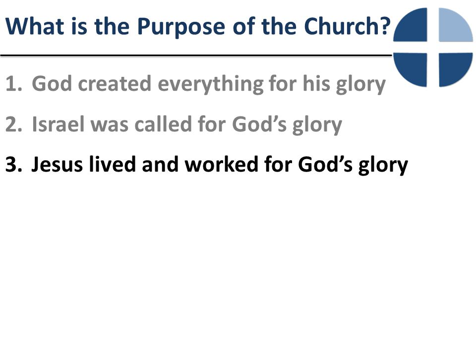 What is the Purpose of the Church? 1.God created everything for his glory 2.Israel was called for God's glory 3.Jesus lived and worked for God's glory