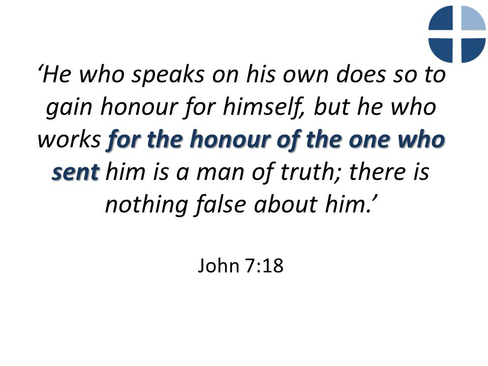 for the honour of the one who sent 'He who speaks on his own does so to gain honour for himself, but he who works for the honour of the one who sent h
