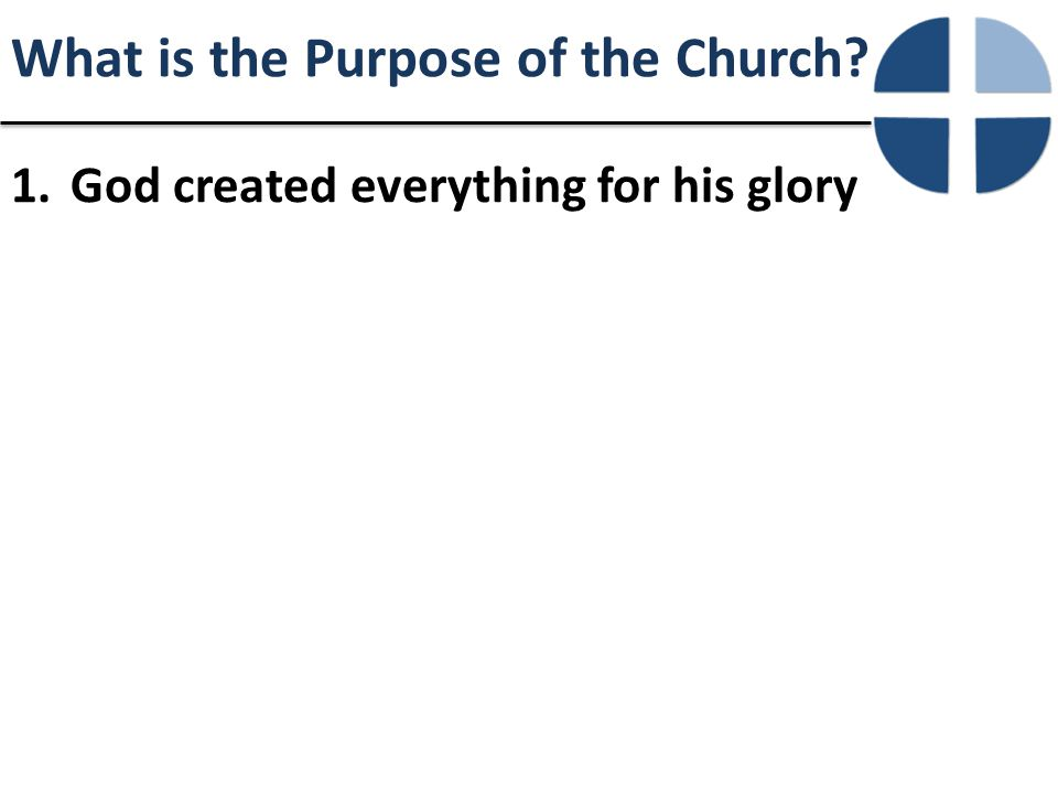 What is the Purpose of the Church 1.God created everything for his glory
