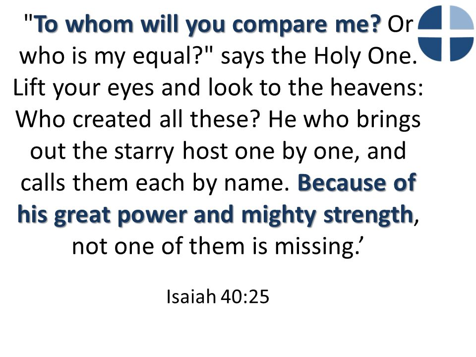 To whom will you compare me? Because of his great power and mighty strength
