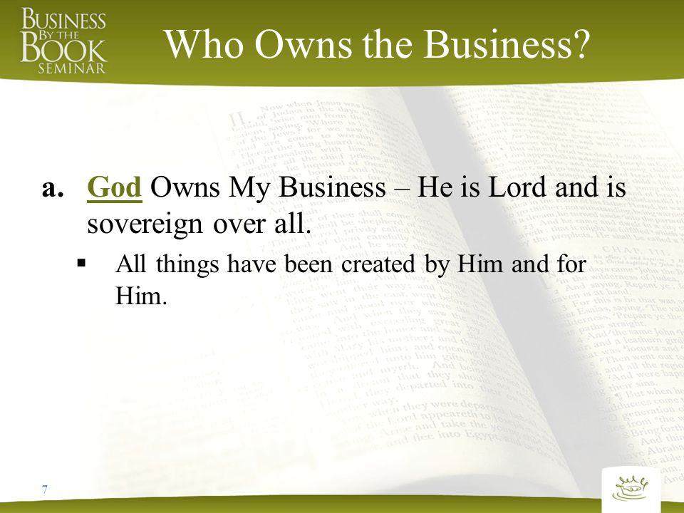 7 Who Owns the Business. a.God Owns My Business – He is Lord and is sovereign over all.