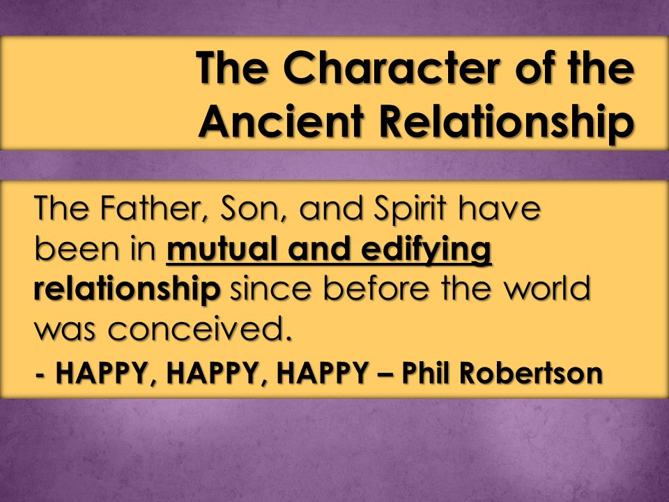 The Father, Son, and Spirit have been in mutual and edifying relationship since before the world was conceived.