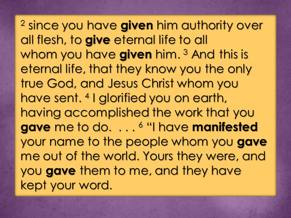 2 since you have given him authority over all flesh, to give eternal life to all whom you have given him.