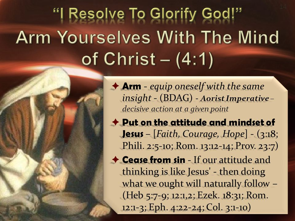 14  Arm - equip oneself with the same insight - (BDAG) - Aorist Imperative – decisive action at a given point  Put on the attitude and mindset of Je
