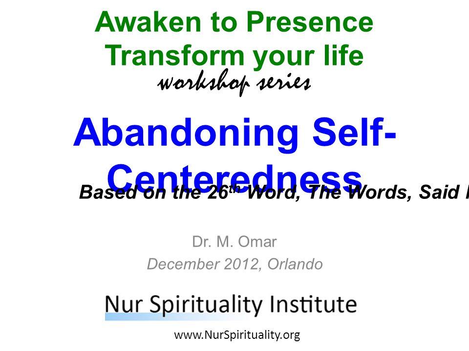 Abandoning Self- Centeredness Awaken to Presence Transform your life workshop series www.NurSpirituality.org Dr.