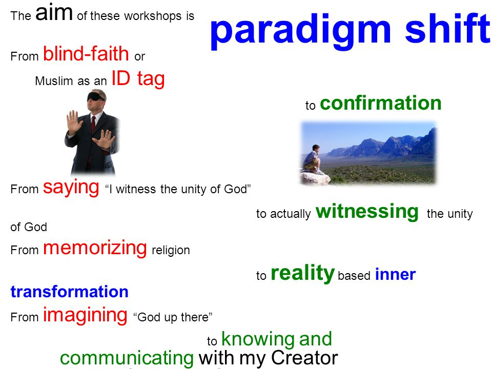 The aim of these workshops is From blind-faith or Muslim as an ID tag to confirmation From saying I witness the unity of God to actually witnessing the unity of God From memorizing religion to reality based inner transformation From imagining God up there to knowing and communicating with my Creator through reflections of His Divine Attributes in the creation paradigm shift