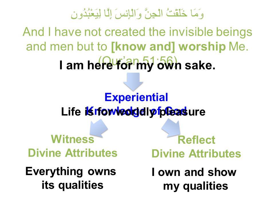 وَمَا خَلَقْتُ الْجِنَّ وَالْإِنسَ إِلَّا لِيَعْبُدُونِ And I have not created the invisible beings and men but to [know and] worship Me.