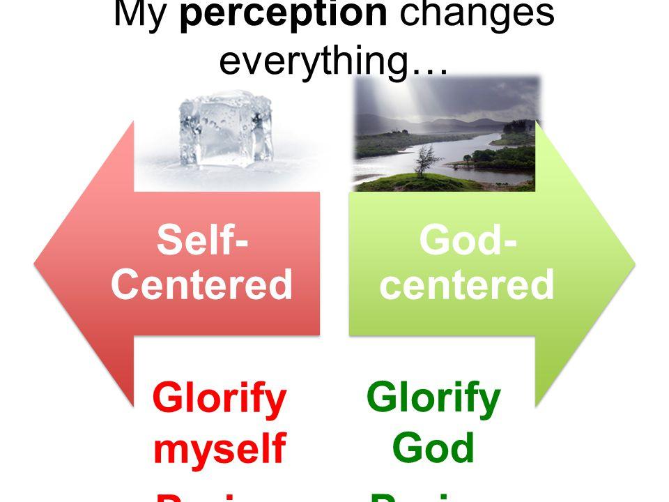 My perception changes everything… Self- Centered God- centered Glorify myself Praise myself Glorify God Praise God