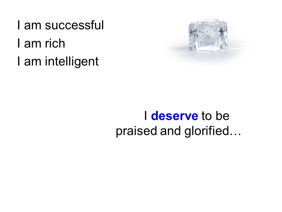 I am successful I am rich I am intelligent I deserve to be praised and glorified…