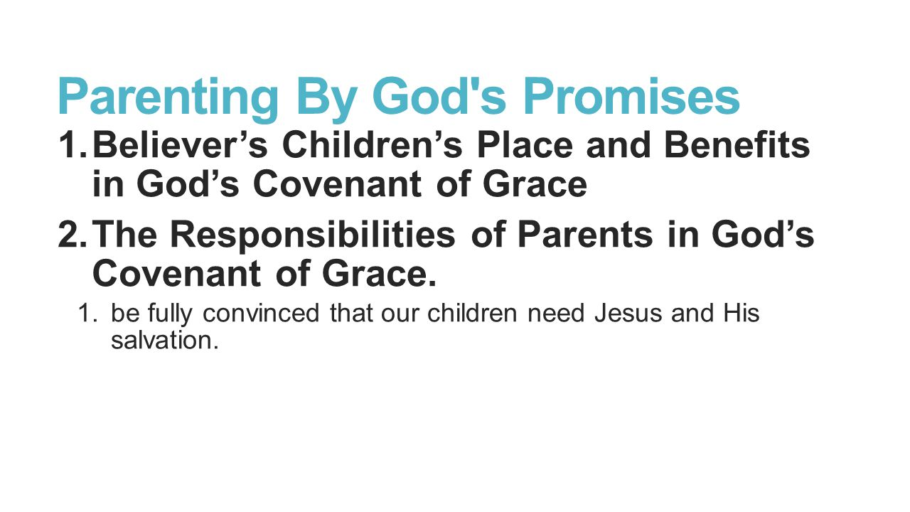Parenting By God s Promises 1.Believer's Children's Place and Benefits in God's Covenant of Grace 2.The Responsibilities of Parents in God's Covenant of Grace.