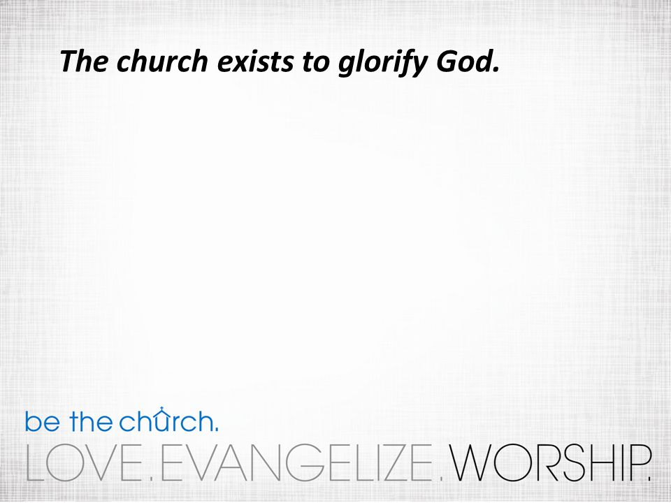 The church exists to glorify God.