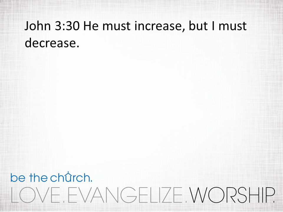 John 3:30 He must increase, but I must decrease.
