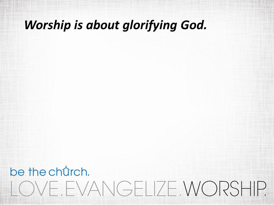 Worship is about glorifying God.