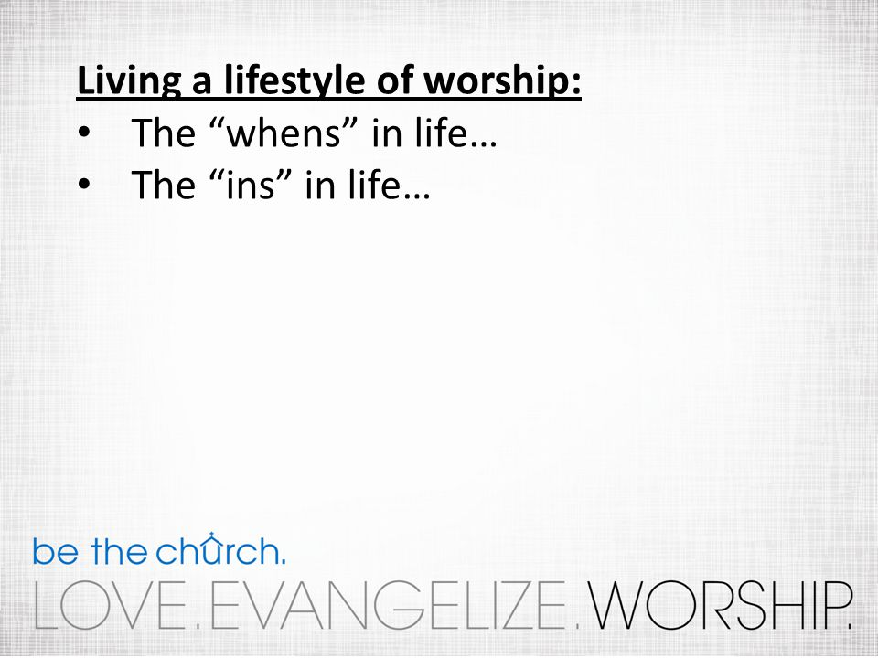 Living a lifestyle of worship: The whens in life… The ins in life…