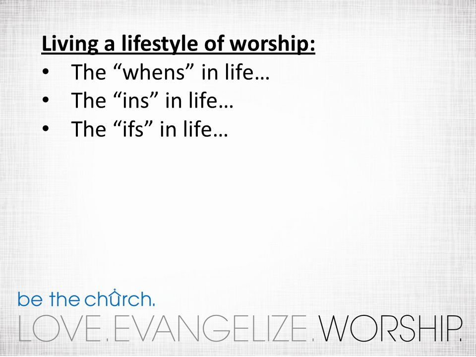 Living a lifestyle of worship: The whens in life… The ins in life… The ifs in life…