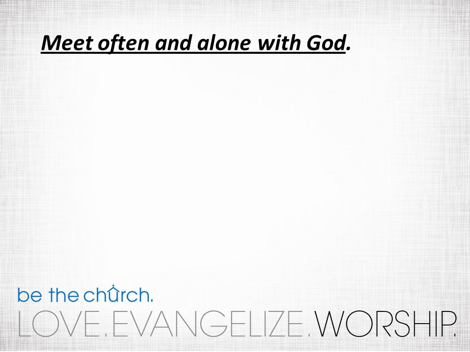 Meet often and alone with God.