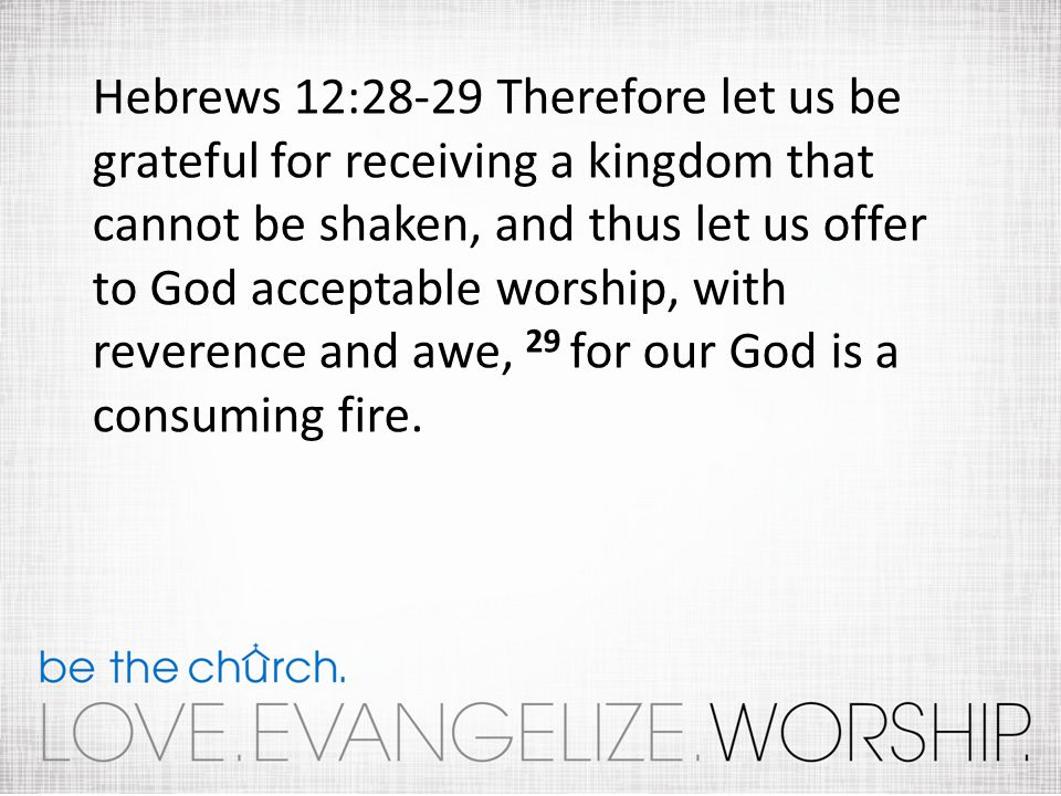 Hebrews 12:28-29 Therefore let us be grateful for receiving a kingdom that cannot be shaken, and thus let us offer to God acceptable worship, with reverence and awe, 29 for our God is a consuming fire.