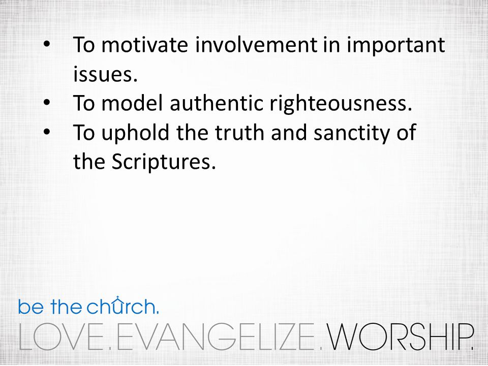 To motivate involvement in important issues. To model authentic righteousness.