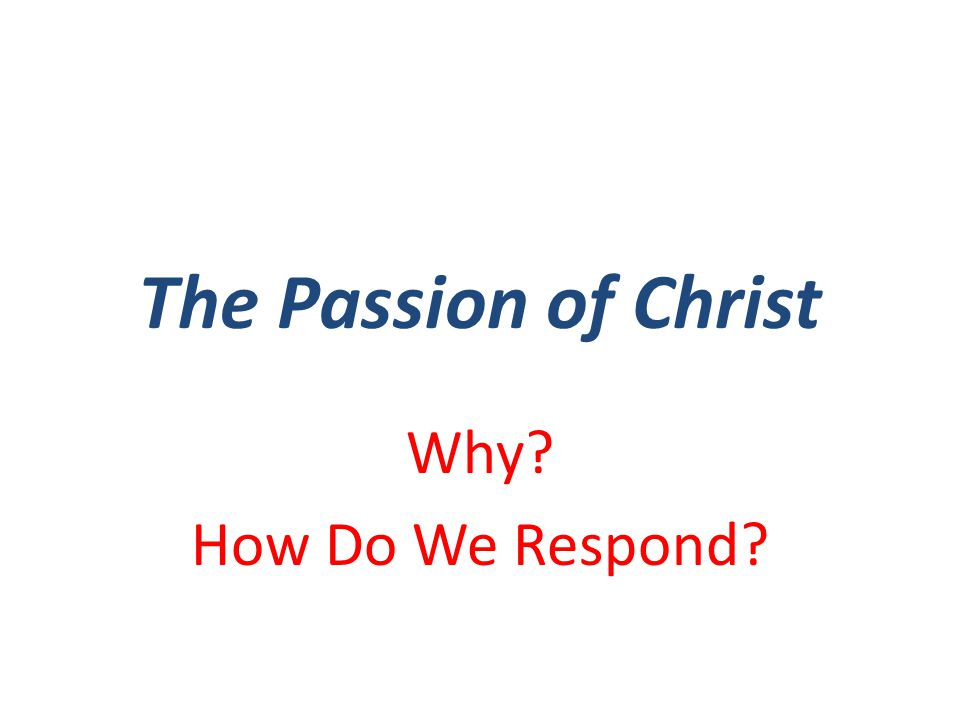 The Passion of Christ Why How Do We Respond