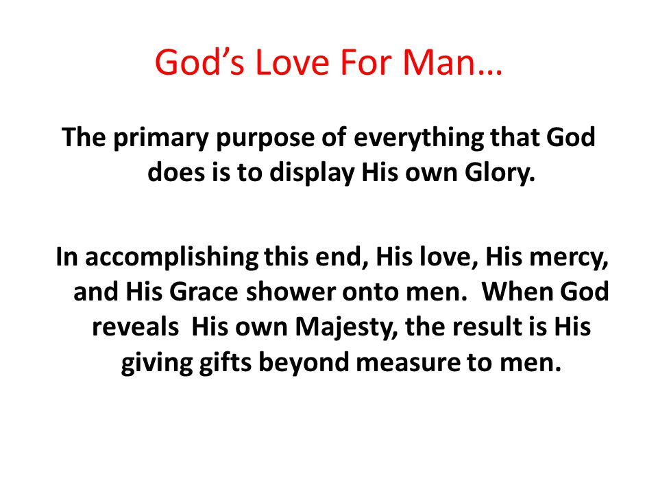 God's Love For Man… The primary purpose of everything that God does is to display His own Glory.