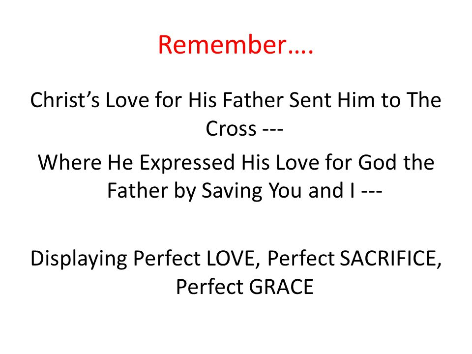 Remember…. Christ's Love for His Father Sent Him to The Cross --- Where He Expressed His Love for God the Father by Saving You and I --- Displaying Pe