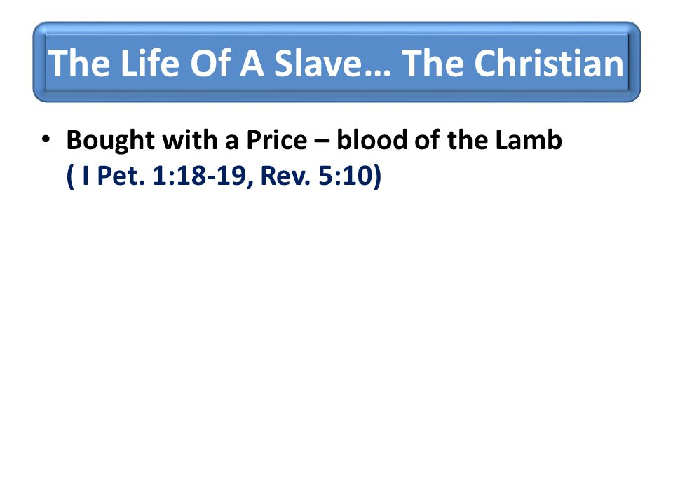 The Life Of A Slave… The Christian Bought with a Price – blood of the Lamb ( I Pet. 1:18-19, Rev. 5:10)