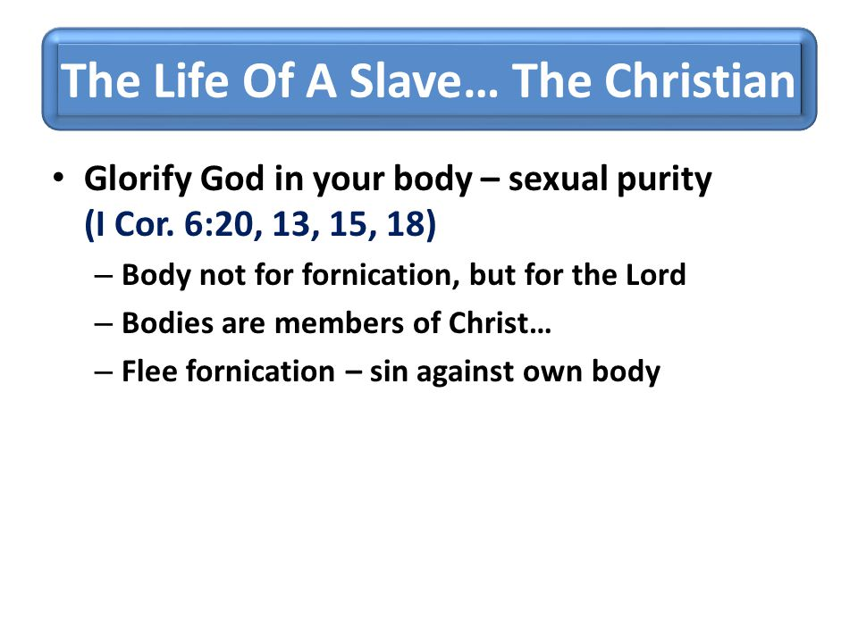 The Life Of A Slave… The Christian Glorify God in your body – sexual purity (I Cor. 6:20, 13, 15, 18) – Body not for fornication, but for the Lord – B