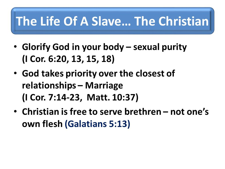 The Life Of A Slave… The Christian Glorify God in your body – sexual purity (I Cor. 6:20, 13, 15, 18) God takes priority over the closest of relations