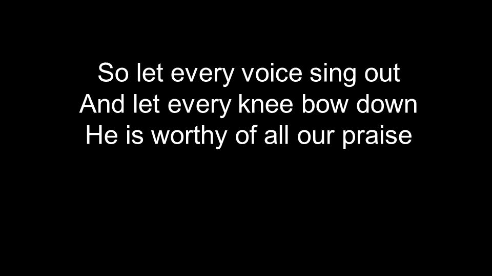 So let every voice sing out And let every knee bow down He is worthy of all our praise