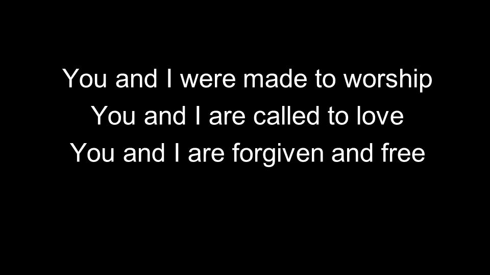 You and I were made to worship You and I are called to love You and I are forgiven and free