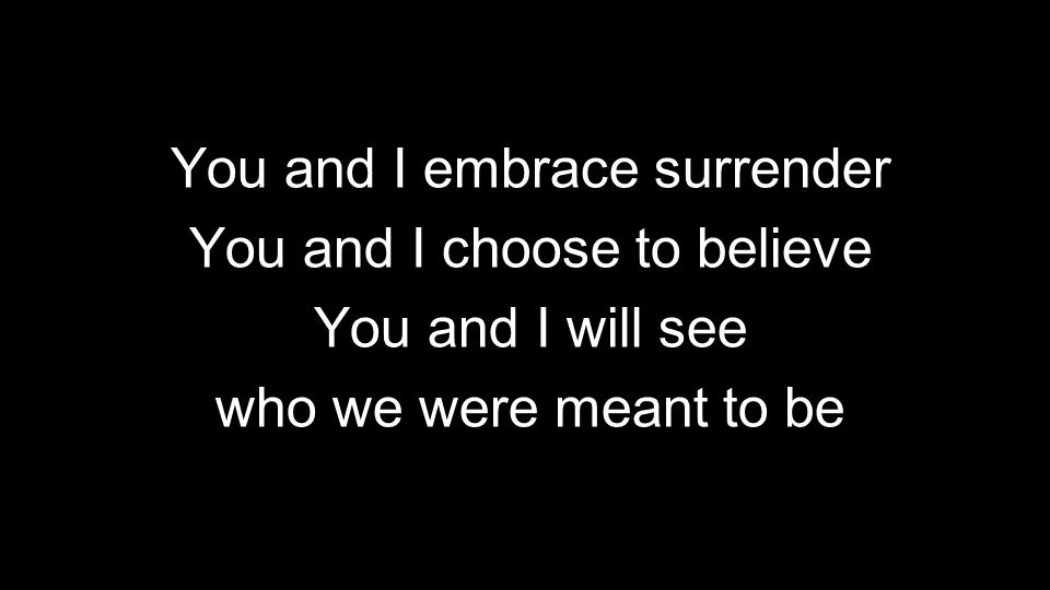You and I embrace surrender You and I choose to believe You and I will see who we were meant to be