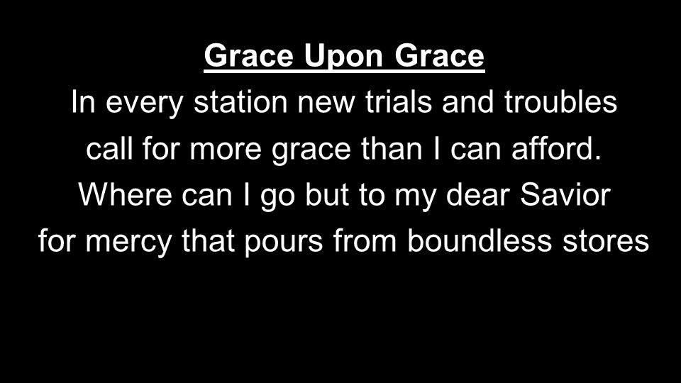 Grace Upon Grace In every station new trials and troubles call for more grace than I can afford. Where can I go but to my dear Savior for mercy that p