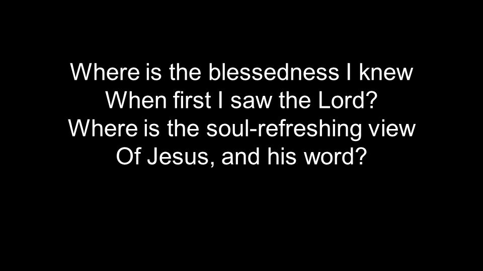 Where is the blessedness I knew When first I saw the Lord.