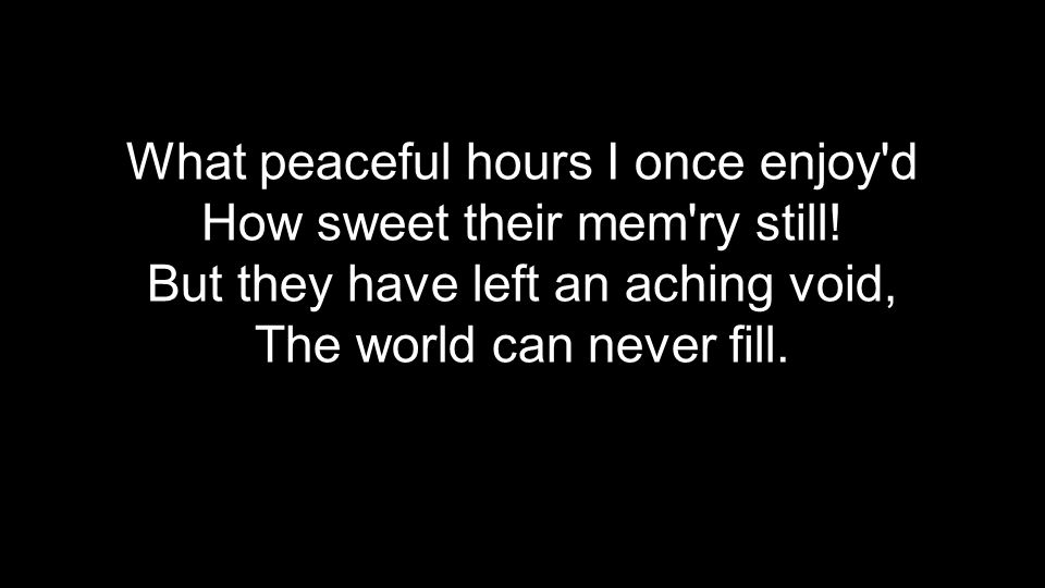 What peaceful hours I once enjoy'd How sweet their mem'ry still! But they have left an aching void, The world can never fill.