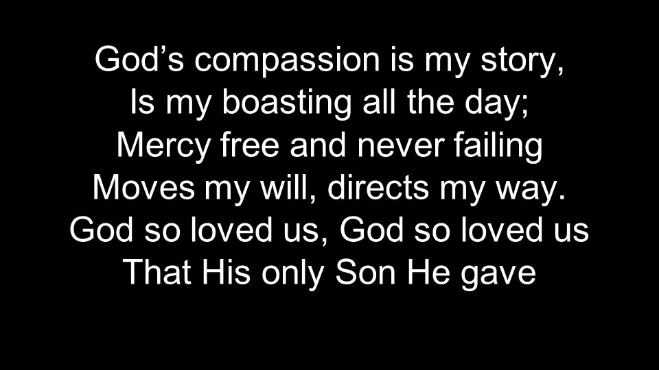 God's compassion is my story, Is my boasting all the day; Mercy free and never failing Moves my will, directs my way.