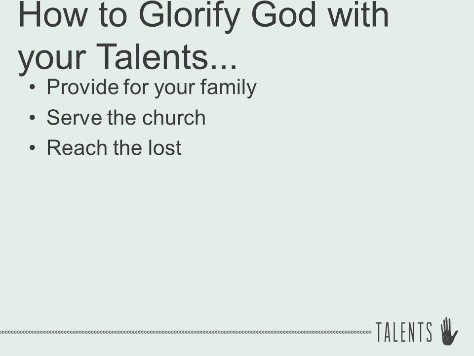 How to Glorify God with your Talents... Provide for your family Serve the church Reach the lost