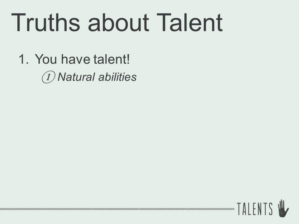 Truths about Talent 1.You have talent! ① Natural abilities