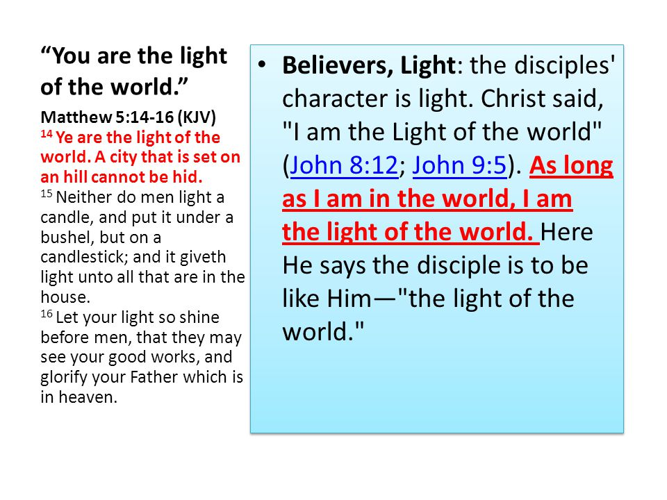 You are the light of the world. Believers, Light: The disciple is to undergo a radical transformation: he is to become like Christ more and more and to reflect the light of Christ (2 Cor.