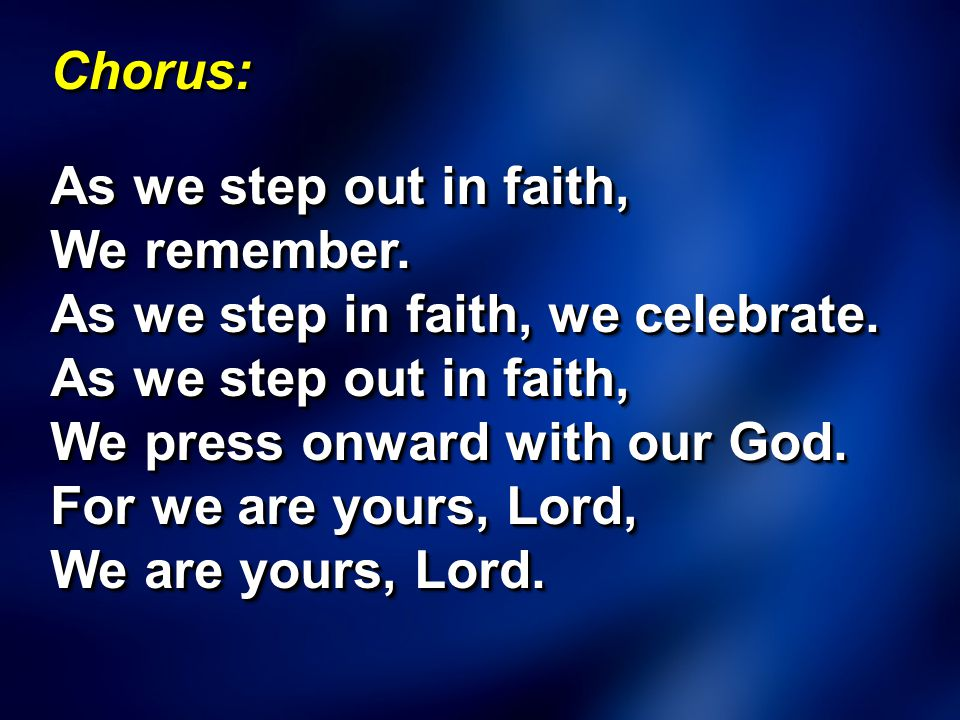 Chorus: As we step out in faith, We remember. As we step in faith, we celebrate.