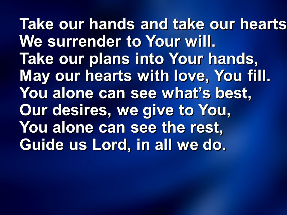 Take our hands and take our hearts. We surrender to Your will.
