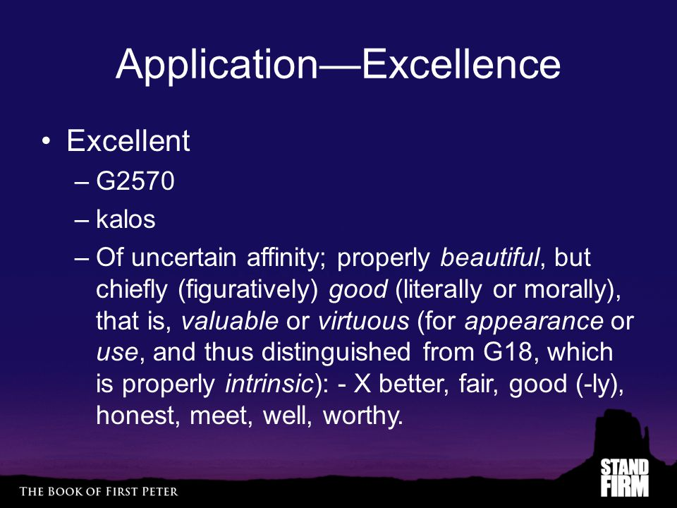 Application—Excellence Excellent –G2570 –kalos –Of uncertain affinity; properly beautiful, but chiefly (figuratively) good (literally or morally), that is, valuable or virtuous (for appearance or use, and thus distinguished from G18, which is properly intrinsic): - X better, fair, good (-ly), honest, meet, well, worthy.
