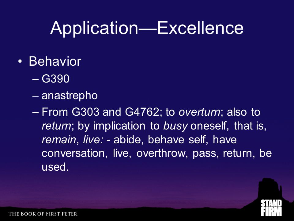 Application—Excellence Behavior –G390 –anastrepho –From G303 and G4762; to overturn; also to return; by implication to busy oneself, that is, remain, live: - abide, behave self, have conversation, live, overthrow, pass, return, be used.