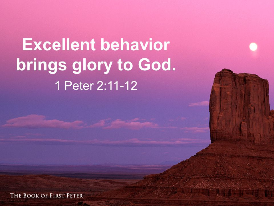 Excellent behavior brings glory to God. 1 Peter 2:11-12