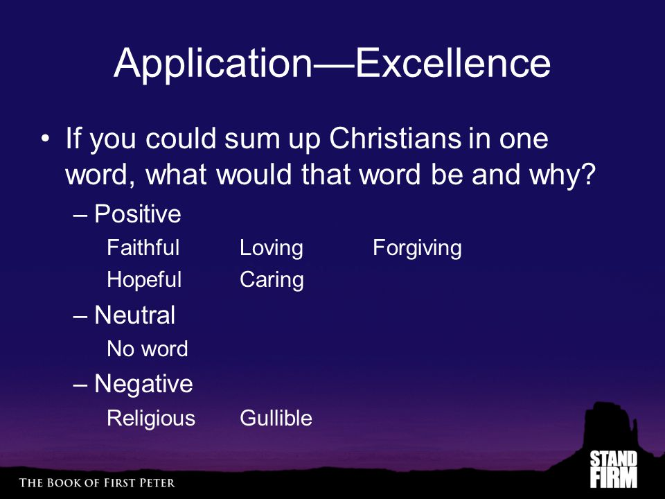 Application—Excellence If you could sum up Christians in one word, what would that word be and why? –Positive FaithfulLovingForgiving HopefulCaring –N